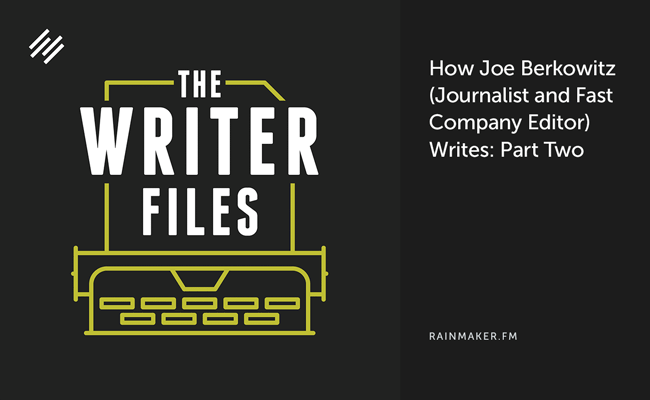 How Joe Berkowitz (Journalist and Fast Company Editor) Writes: Part Two