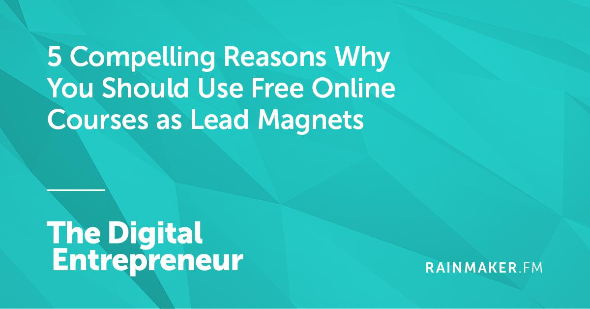 5 Compelling Reasons Why You Should Use Free Online Courses as Lead Magnets