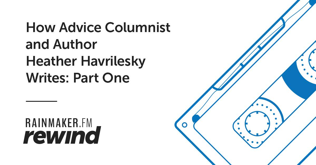 How Advice Columnist and Author Heather Havrilesky Writes: Part One