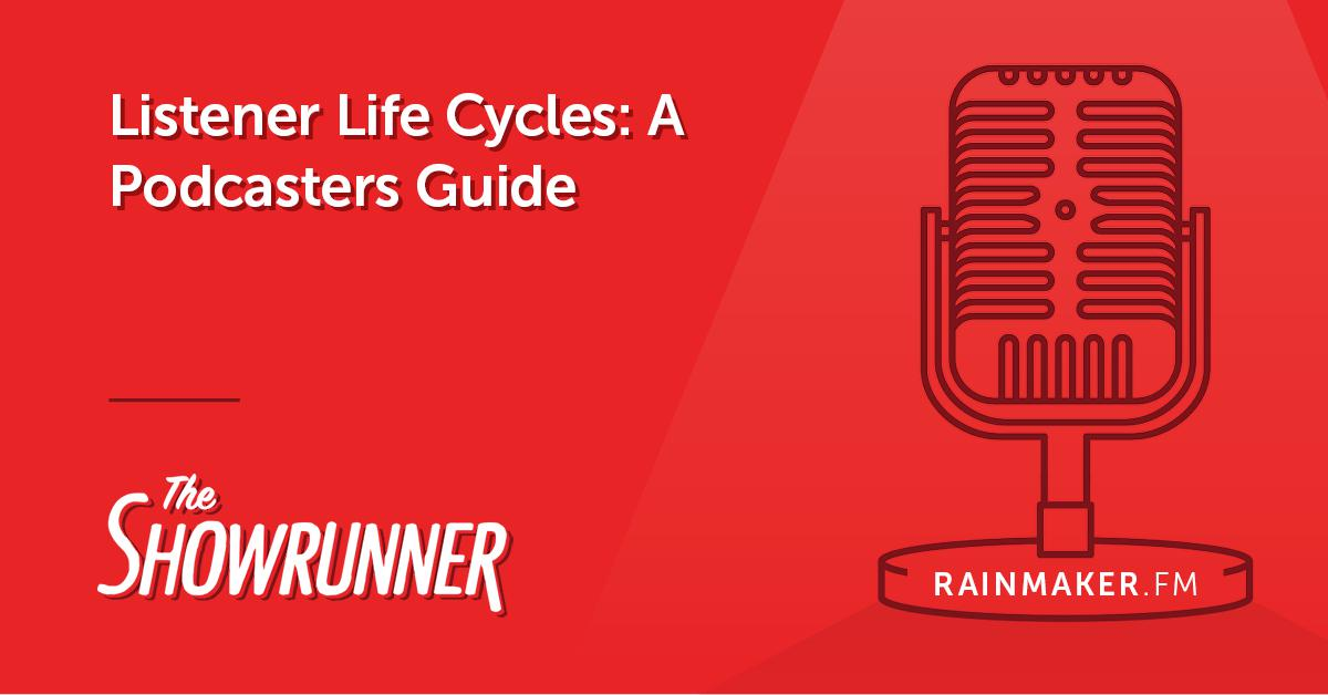 No. 064 Listener Life Cycles: A Podcaster's Guide