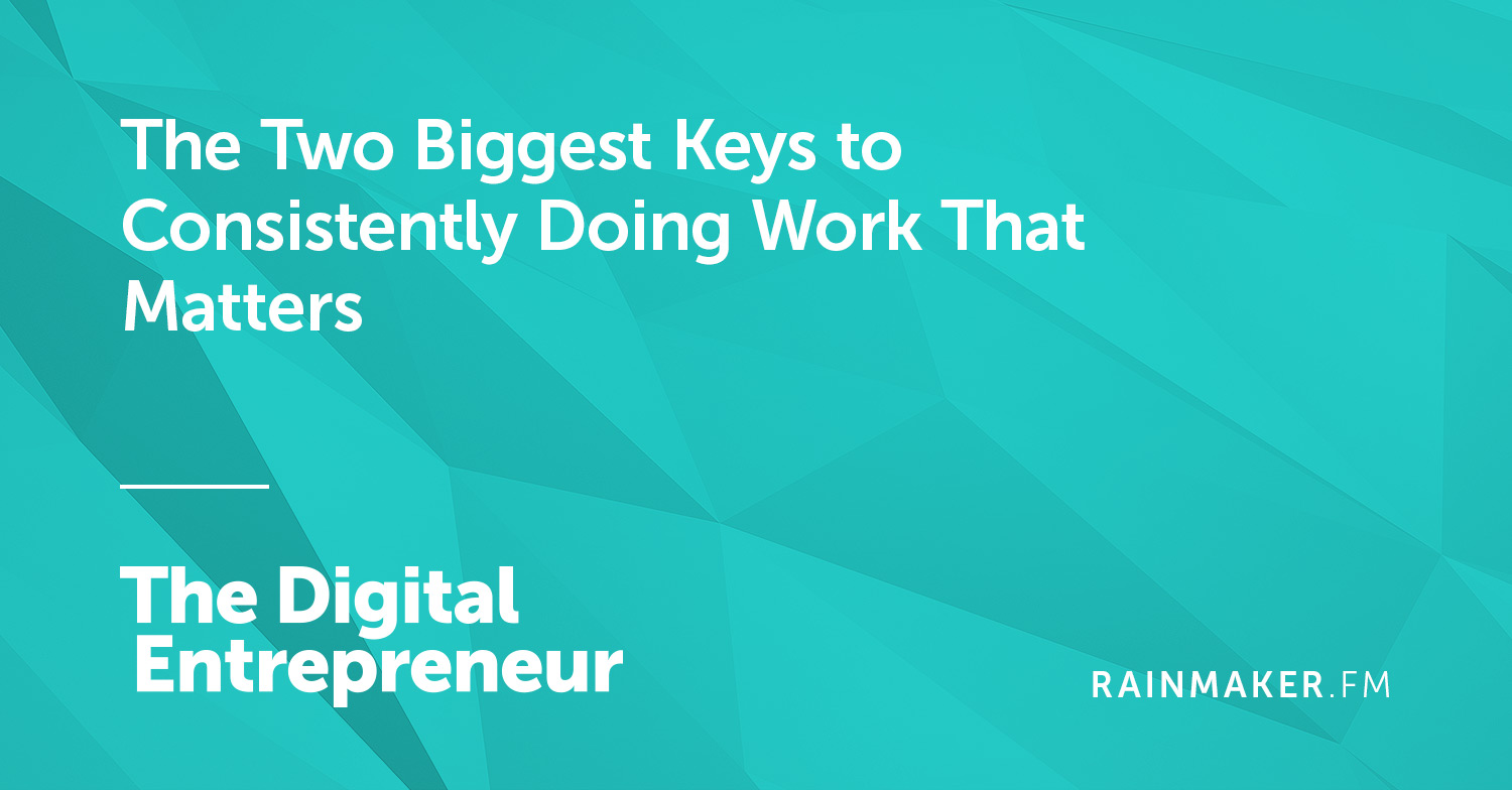 The Two Biggest Keys to Consistently Doing Work That Matters