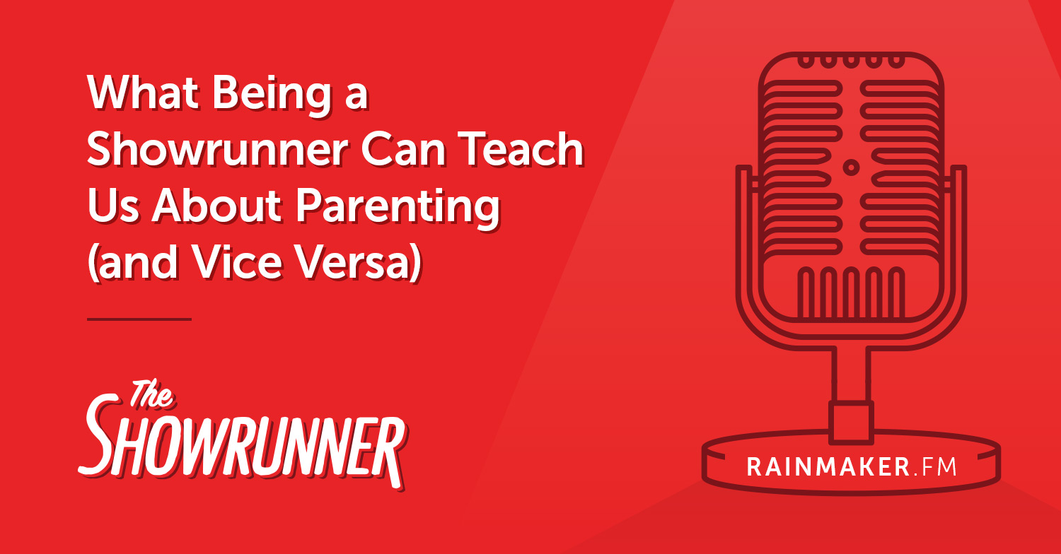 No. 067 What Being a Showrunner Can Teach Us About Parenting (and Vice Versa)