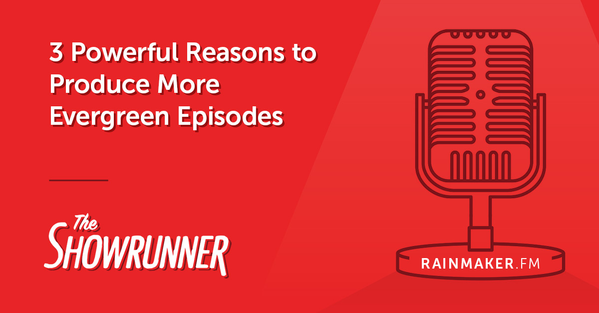3 Powerful Reasons to Produce More Evergreen Episodes