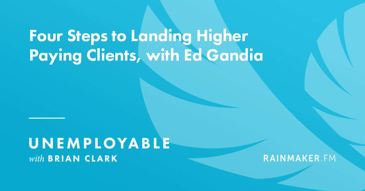 Four Steps to Landing Higher Paying Clients, with Ed Gandia