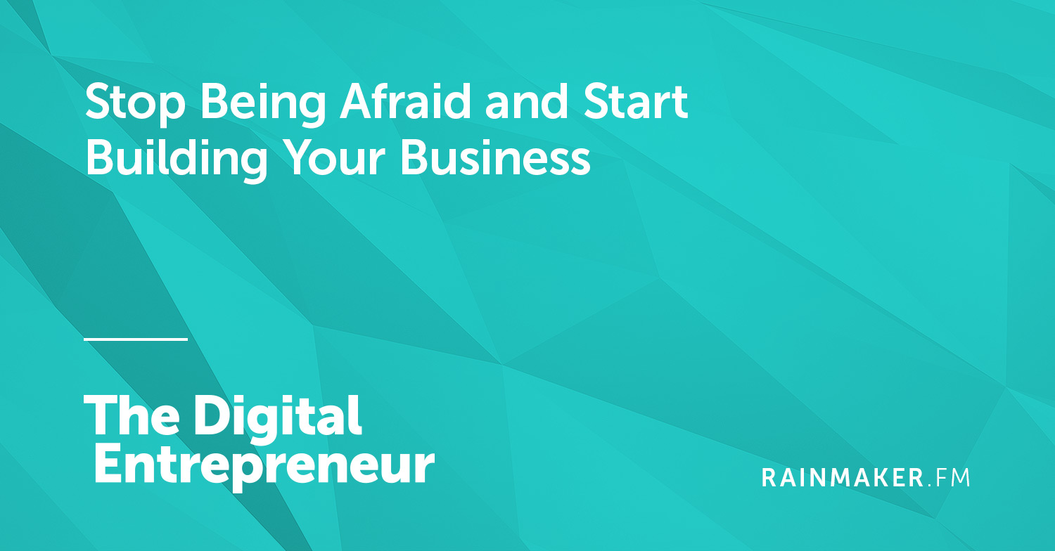 Stop Being Afraid and Start Building Your Business