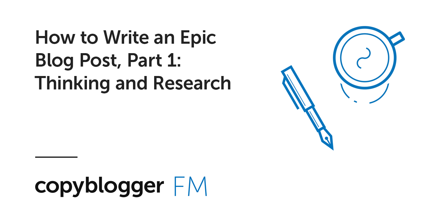 How to Write an Epic Blog Post, Part 1: Thinking and Research