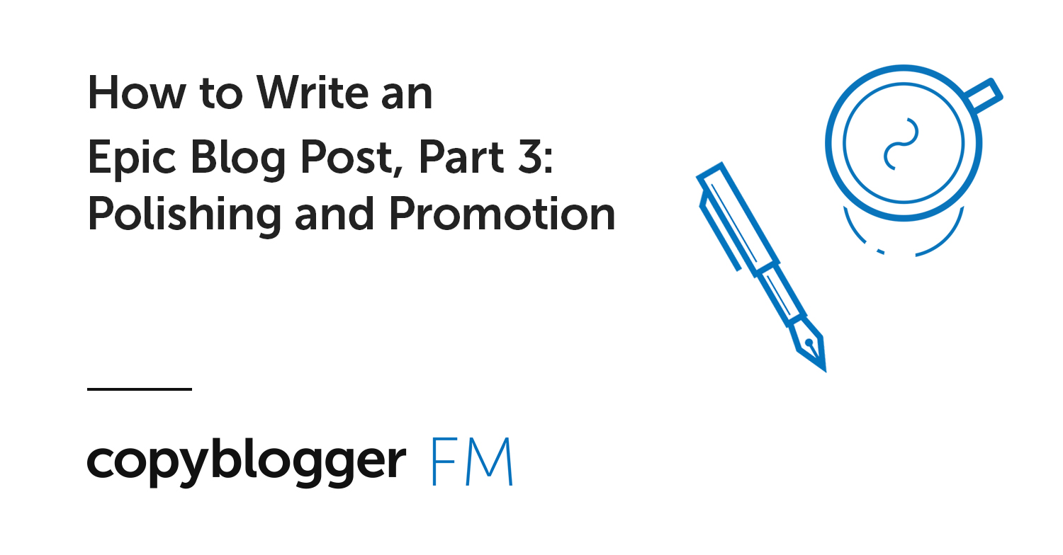 How to Write an Epic Blog Post, Part 3: Polishing and Promotion